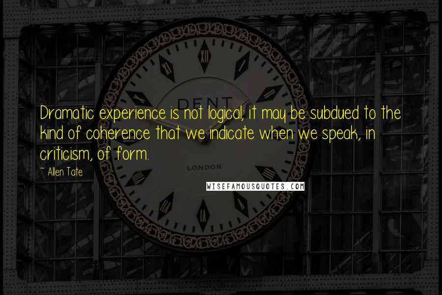 Allen Tate quotes: Dramatic experience is not logical; it may be subdued to the kind of coherence that we indicate when we speak, in criticism, of form.