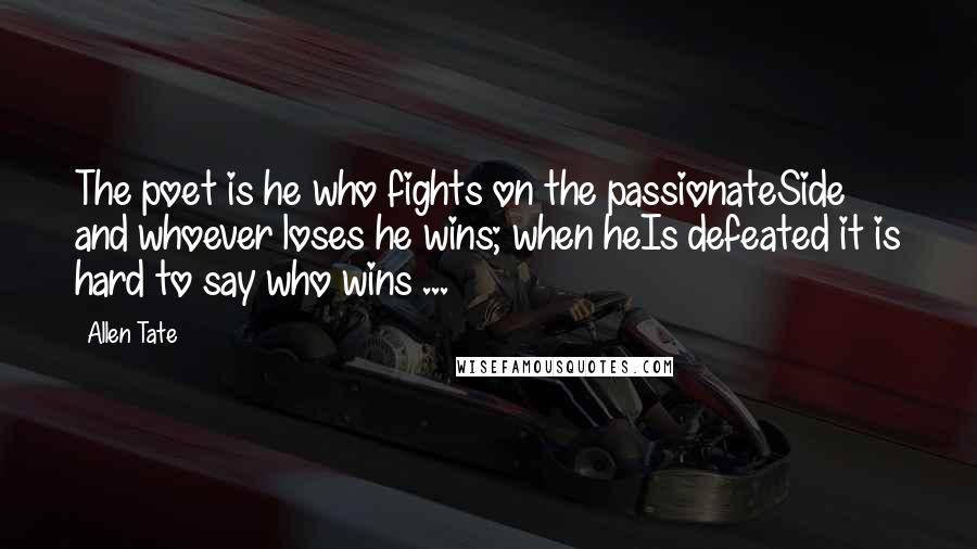 Allen Tate quotes: The poet is he who fights on the passionateSide and whoever loses he wins; when heIs defeated it is hard to say who wins ...