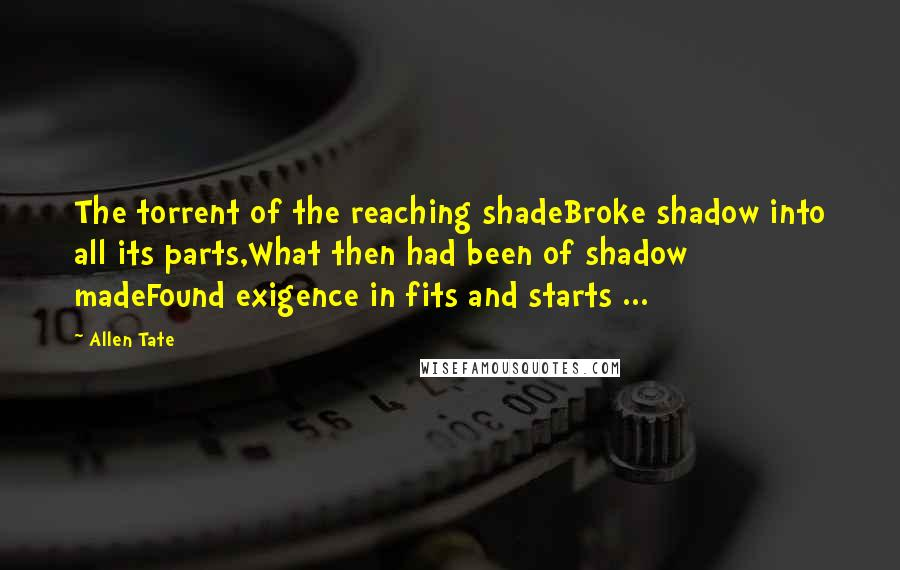 Allen Tate quotes: The torrent of the reaching shadeBroke shadow into all its parts,What then had been of shadow madeFound exigence in fits and starts ...