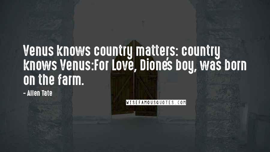 Allen Tate quotes: Venus knows country matters: country knows Venus:For Love, Dione's boy, was born on the farm.