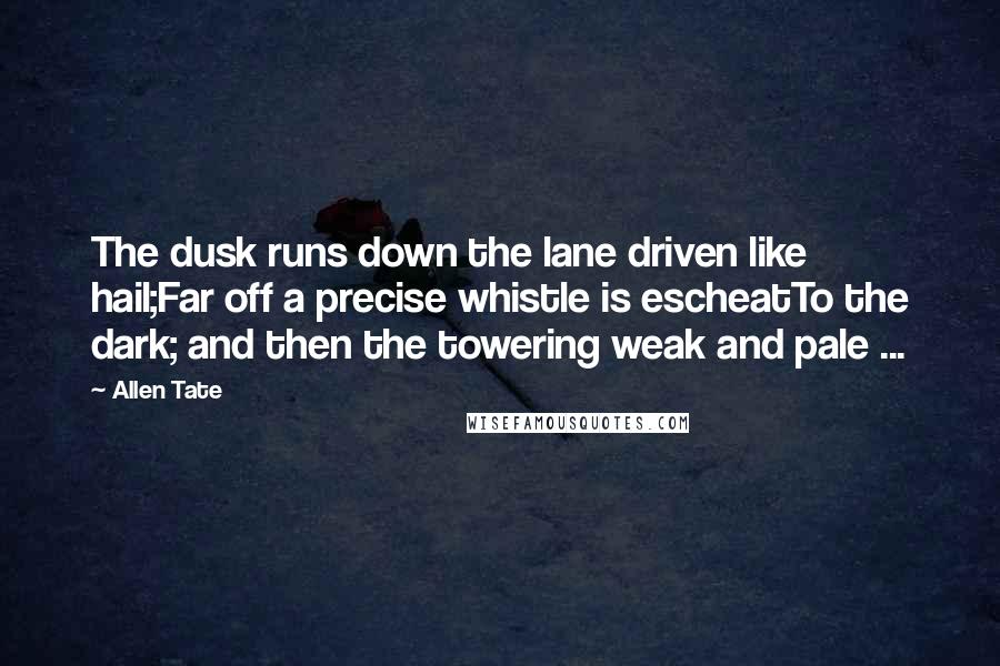 Allen Tate quotes: The dusk runs down the lane driven like hail;Far off a precise whistle is escheatTo the dark; and then the towering weak and pale ...