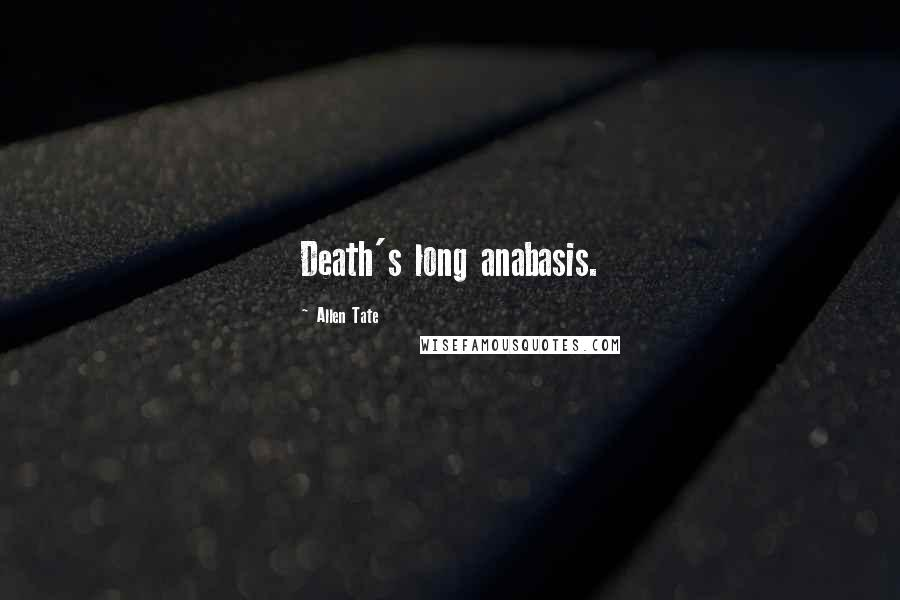 Allen Tate quotes: Death's long anabasis.