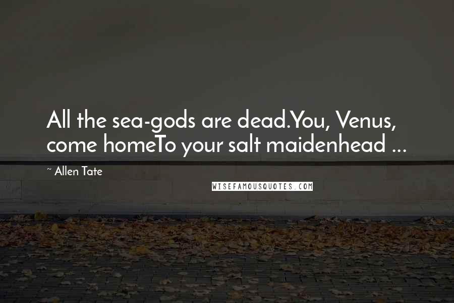 Allen Tate quotes: All the sea-gods are dead.You, Venus, come homeTo your salt maidenhead ...