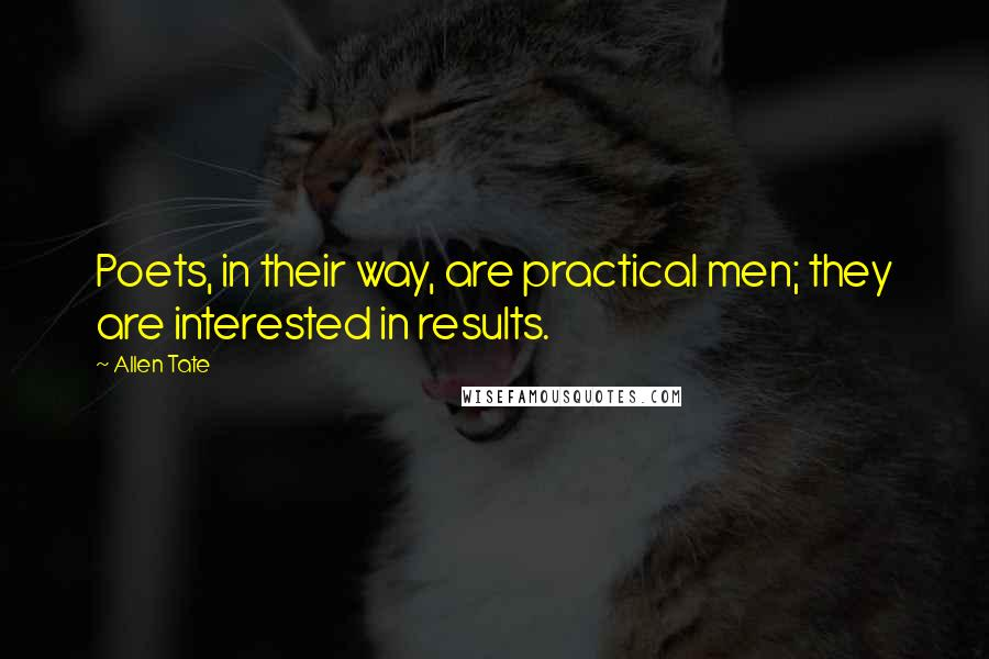 Allen Tate quotes: Poets, in their way, are practical men; they are interested in results.