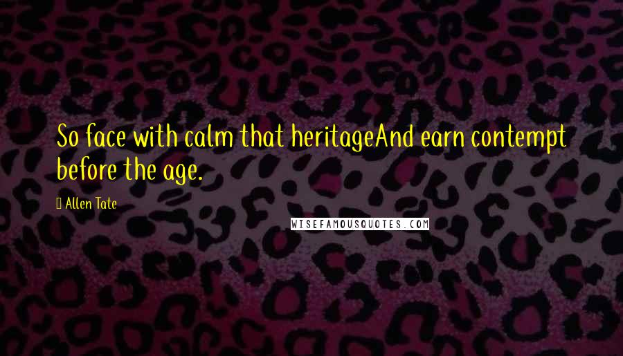 Allen Tate quotes: So face with calm that heritageAnd earn contempt before the age.