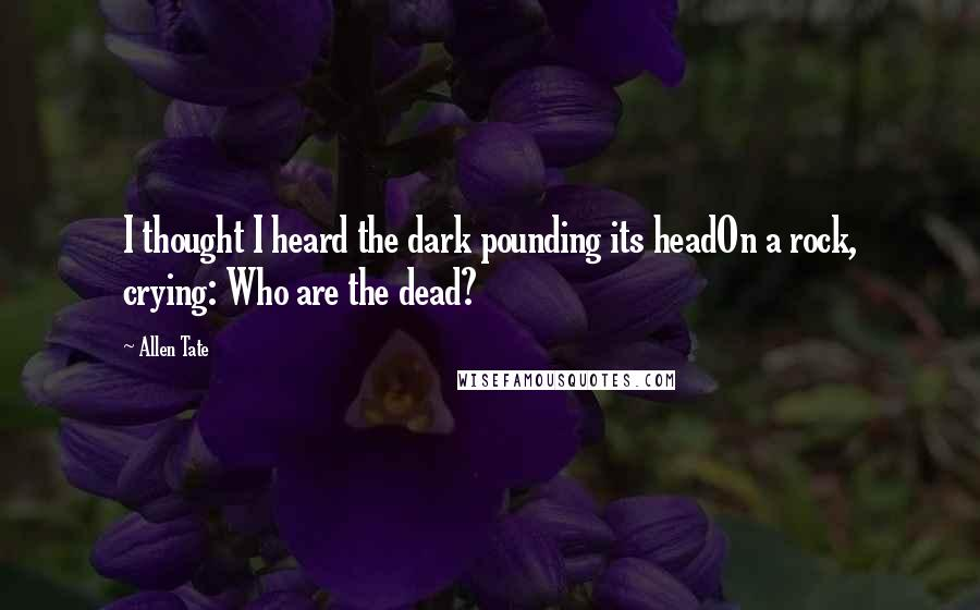 Allen Tate quotes: I thought I heard the dark pounding its headOn a rock, crying: Who are the dead?