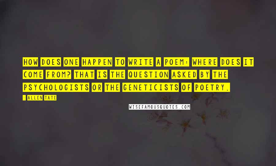 Allen Tate quotes: How does one happen to write a poem: where does it come from? That is the question asked by the psychologists or the geneticists of poetry.