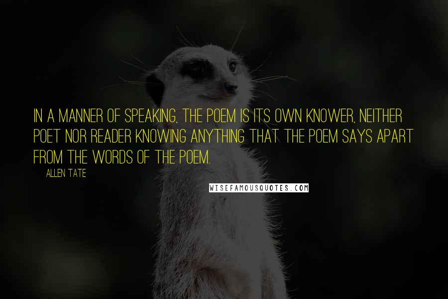 Allen Tate quotes: In a manner of speaking, the poem is its own knower, neither poet nor reader knowing anything that the poem says apart from the words of the poem.