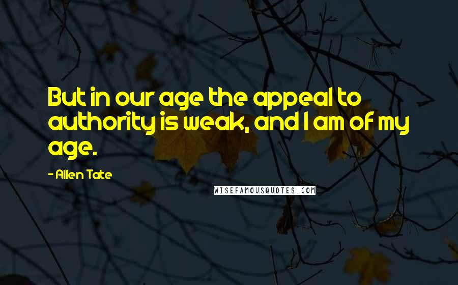 Allen Tate quotes: But in our age the appeal to authority is weak, and I am of my age.