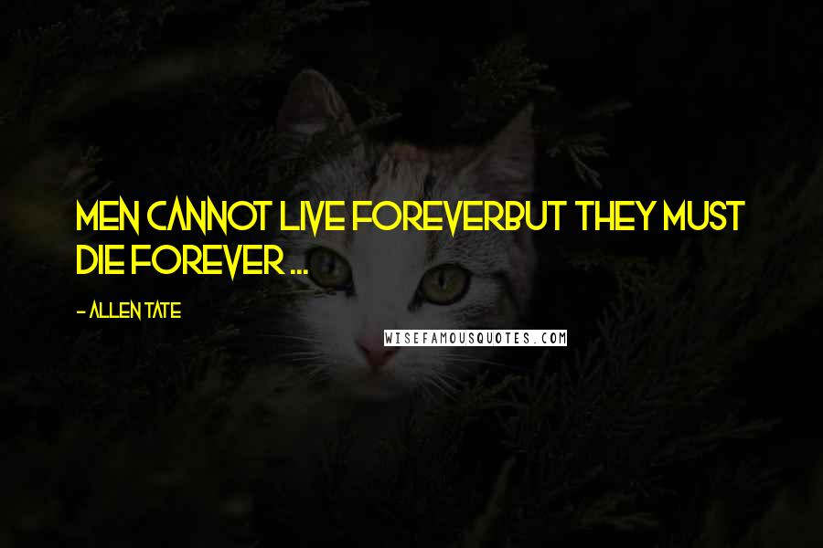 Allen Tate quotes: Men cannot live foreverBut they must die forever ...