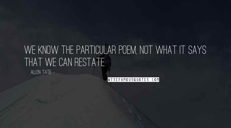 Allen Tate quotes: We know the particular poem, not what it says that we can restate.