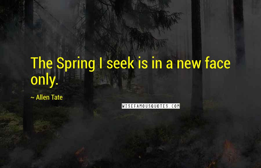 Allen Tate quotes: The Spring I seek is in a new face only.