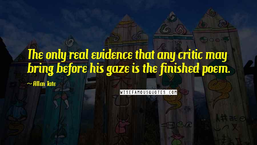 Allen Tate quotes: The only real evidence that any critic may bring before his gaze is the finished poem.