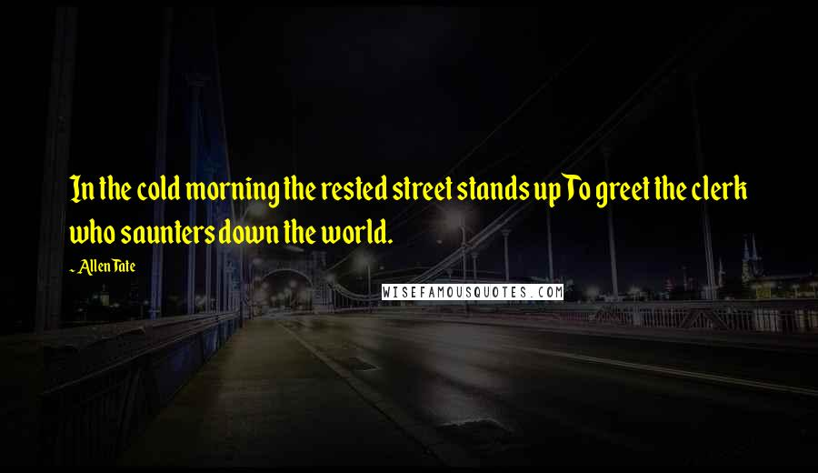 Allen Tate quotes: In the cold morning the rested street stands upTo greet the clerk who saunters down the world.