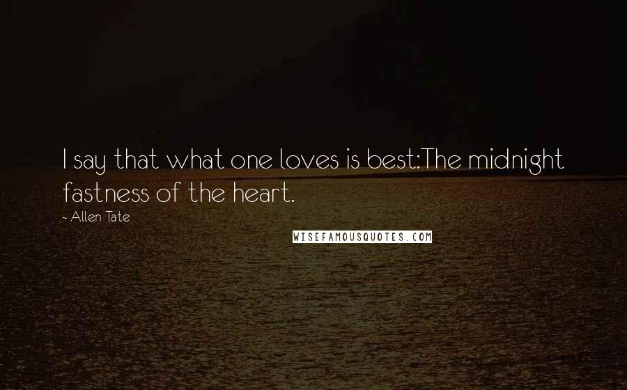 Allen Tate quotes: I say that what one loves is best:The midnight fastness of the heart.