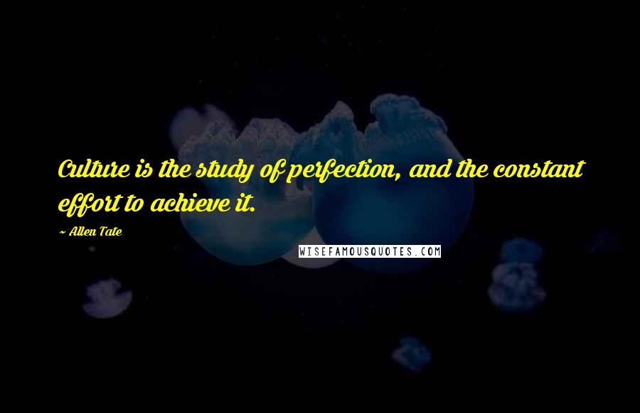 Allen Tate quotes: Culture is the study of perfection, and the constant effort to achieve it.