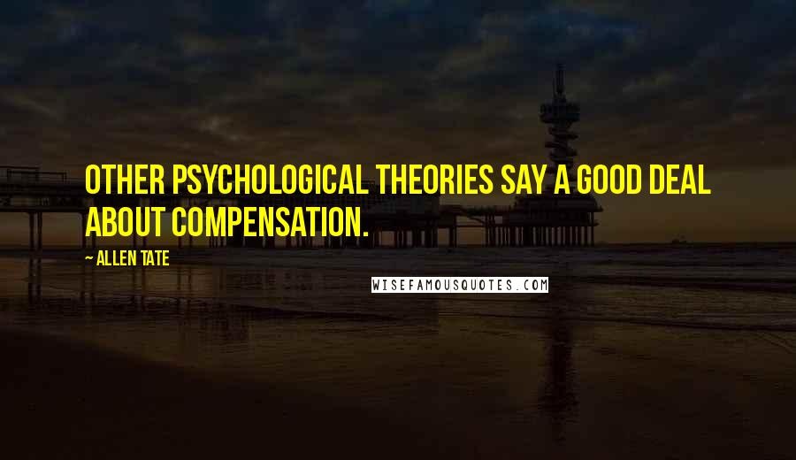 Allen Tate quotes: Other psychological theories say a good deal about compensation.