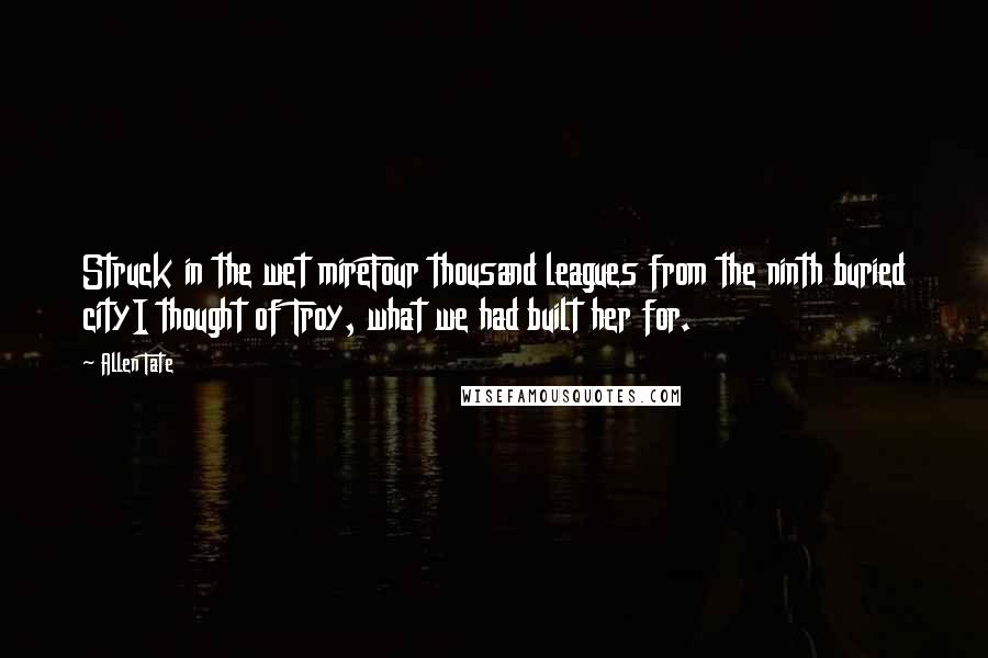 Allen Tate quotes: Struck in the wet mireFour thousand leagues from the ninth buried cityI thought of Troy, what we had built her for.