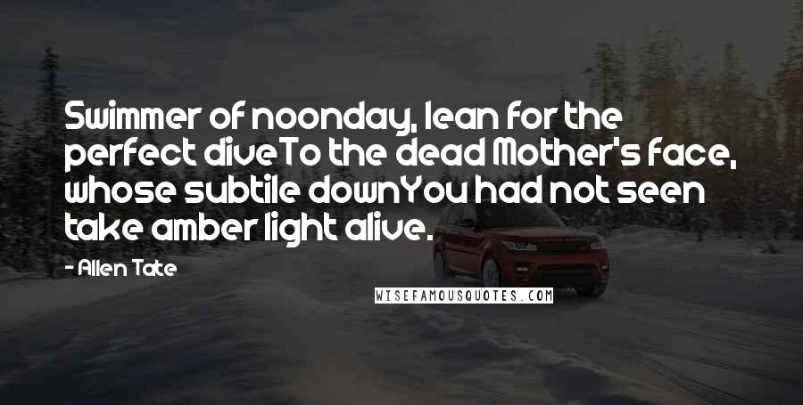 Allen Tate quotes: Swimmer of noonday, lean for the perfect diveTo the dead Mother's face, whose subtile downYou had not seen take amber light alive.