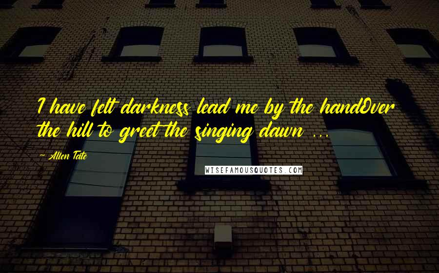 Allen Tate quotes: I have felt darkness lead me by the handOver the hill to greet the singing dawn ...