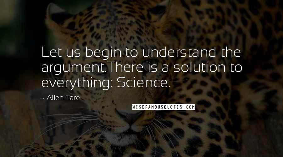 Allen Tate quotes: Let us begin to understand the argument.There is a solution to everything: Science.