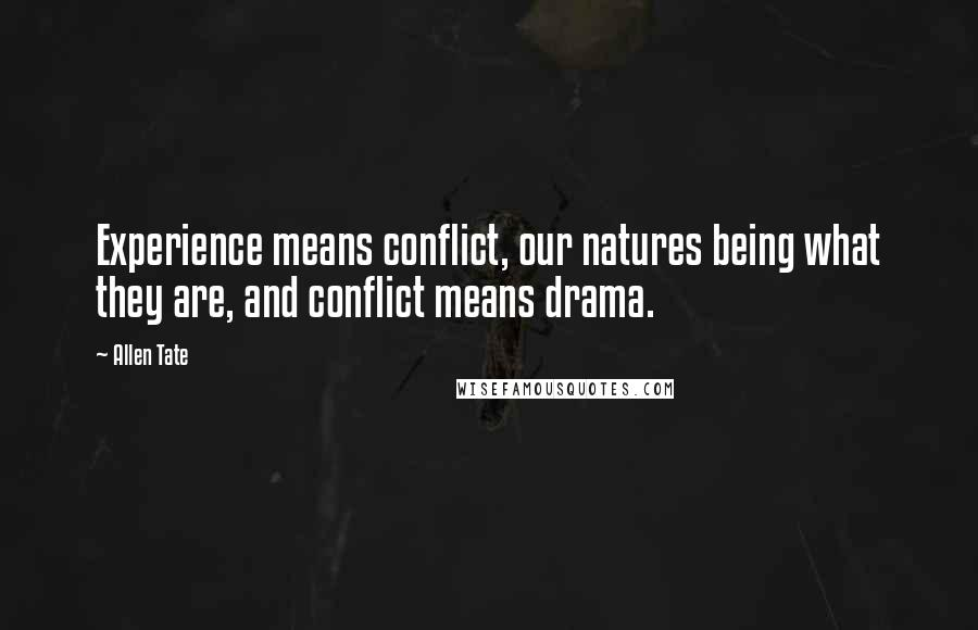 Allen Tate quotes: Experience means conflict, our natures being what they are, and conflict means drama.
