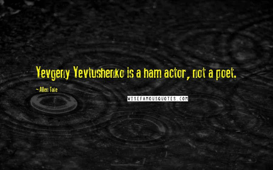 Allen Tate quotes: Yevgeny Yevtushenko is a ham actor, not a poet.