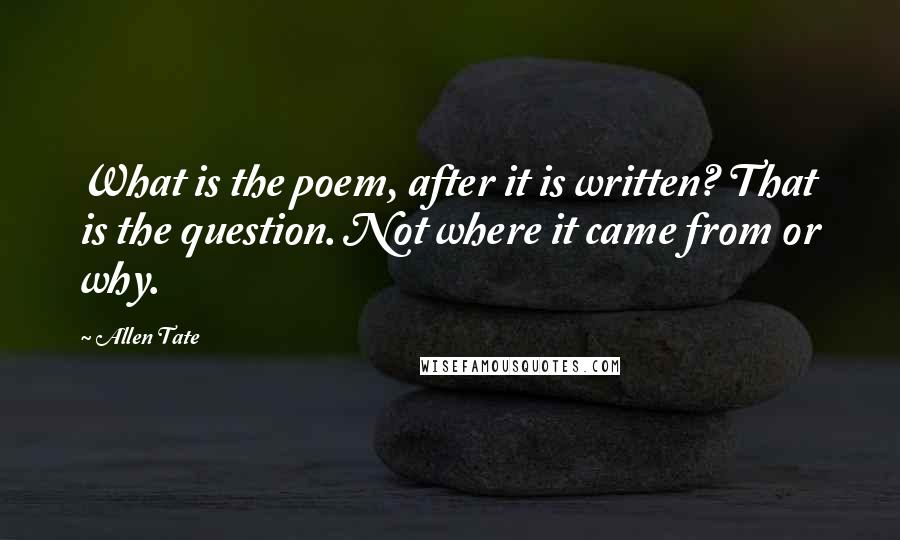 Allen Tate quotes: What is the poem, after it is written? That is the question. Not where it came from or why.