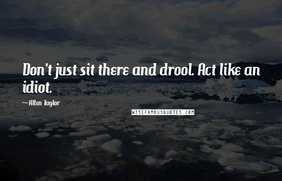 Allen Taylor quotes: Don't just sit there and drool. Act like an idiot.