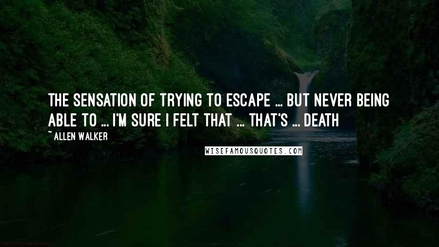Allen Walker quotes: The sensation of trying to escape ... but never being able to ... i'm sure i felt that ... that's ... death
