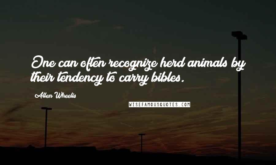 Allen Wheelis quotes: One can often recognize herd animals by their tendency to carry bibles.