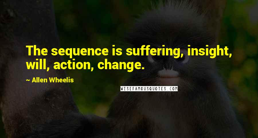 Allen Wheelis quotes: The sequence is suffering, insight, will, action, change.