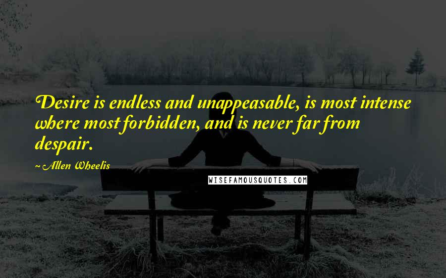 Allen Wheelis quotes: Desire is endless and unappeasable, is most intense where most forbidden, and is never far from despair.