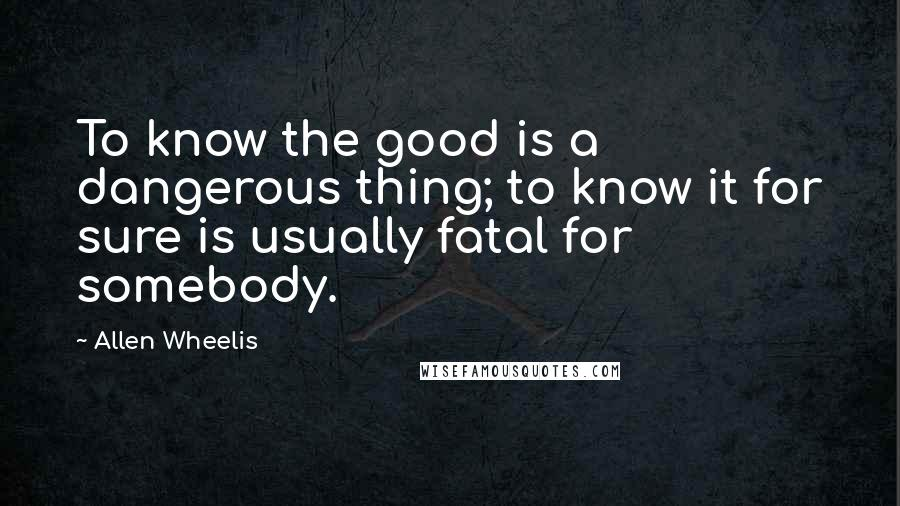 Allen Wheelis quotes: To know the good is a dangerous thing; to know it for sure is usually fatal for somebody.