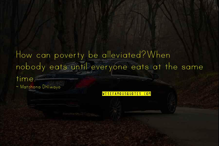 Alleviated Quotes By Matshona Dhliwayo: How can poverty be alleviated?When nobody eats until