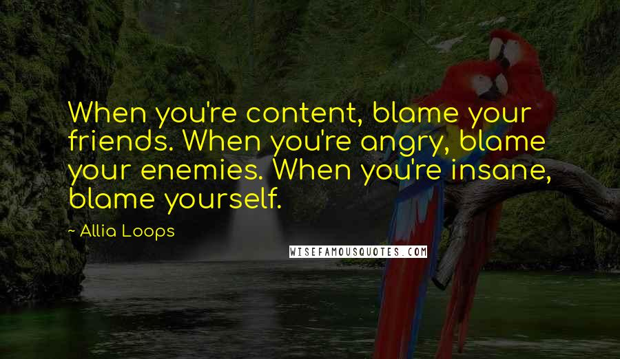 Allia Loops quotes: When you're content, blame your friends. When you're angry, blame your enemies. When you're insane, blame yourself.