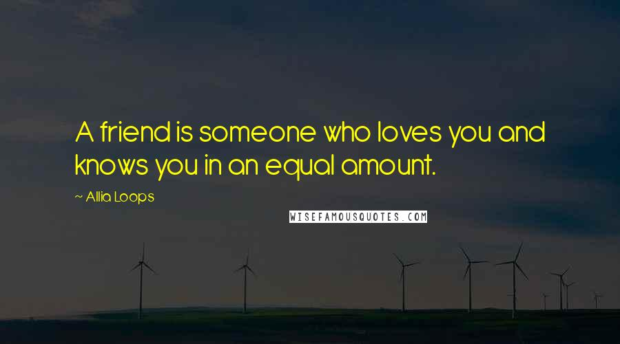Allia Loops quotes: A friend is someone who loves you and knows you in an equal amount.