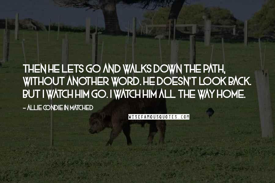 Allie Condie In Matched quotes: Then he lets go and walks down the path, without another word. He doesn't look back. But I watch him go. I watch him all the way home.