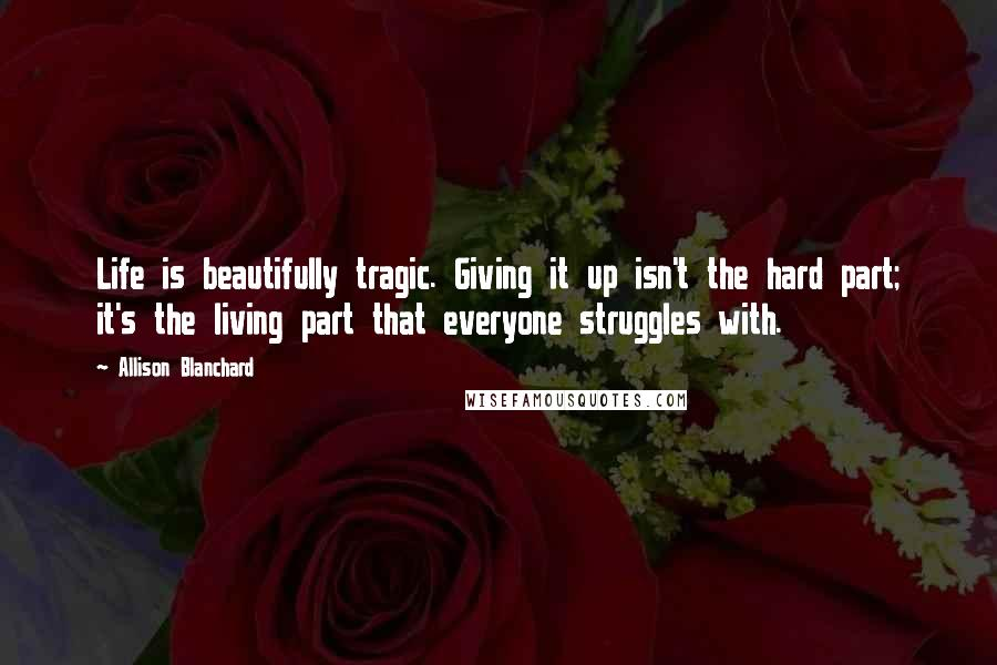 Allison Blanchard quotes: Life is beautifully tragic. Giving it up isn't the hard part; it's the living part that everyone struggles with.