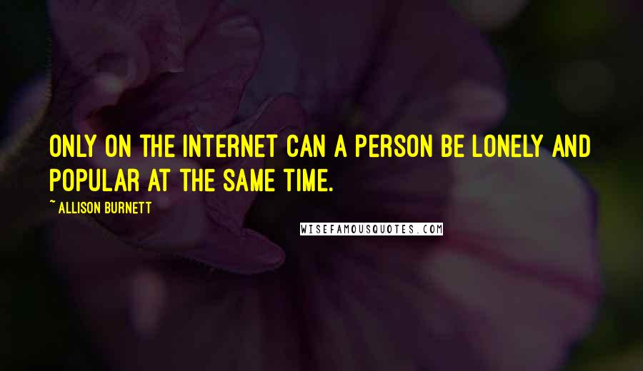 Allison Burnett quotes: Only on the Internet can a person be lonely and popular at the same time.
