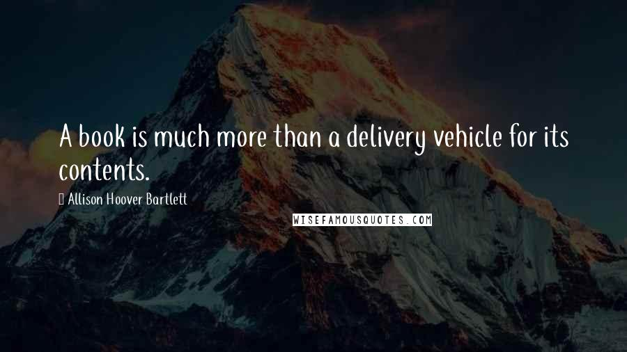 Allison Hoover Bartlett quotes: A book is much more than a delivery vehicle for its contents.