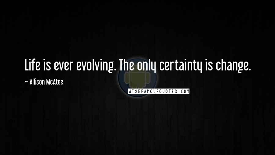 Allison McAtee quotes: Life is ever evolving. The only certainty is change.