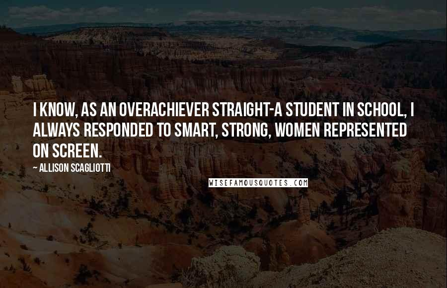 Allison Scagliotti quotes: I know, as an overachiever straight-A student in school, I always responded to smart, strong, women represented on screen.
