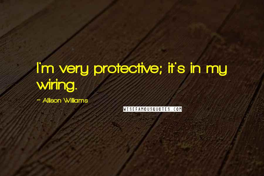 Allison Williams quotes: I'm very protective; it's in my wiring.