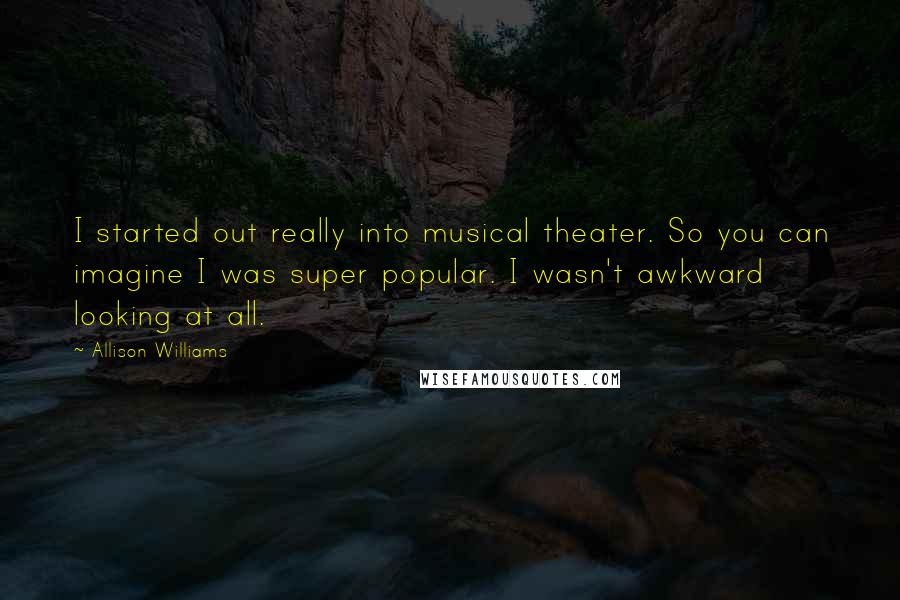 Allison Williams quotes: I started out really into musical theater. So you can imagine I was super popular. I wasn't awkward looking at all.