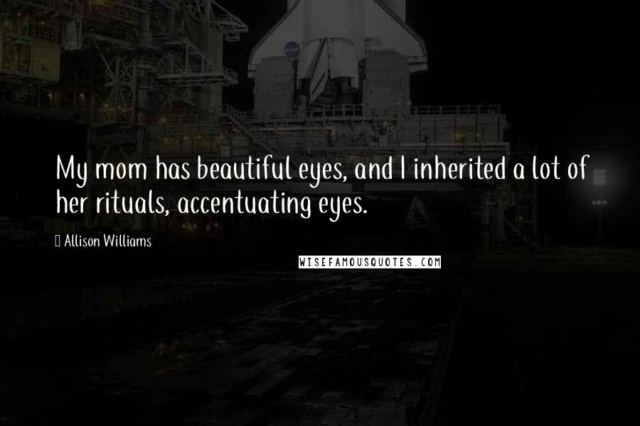 Allison Williams quotes: My mom has beautiful eyes, and I inherited a lot of her rituals, accentuating eyes.
