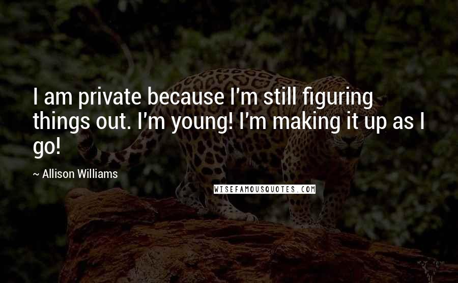 Allison Williams quotes: I am private because I'm still figuring things out. I'm young! I'm making it up as I go!