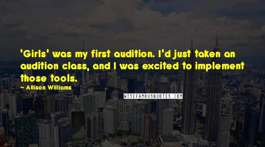 Allison Williams quotes: 'Girls' was my first audition. I'd just taken an audition class, and I was excited to implement those tools.