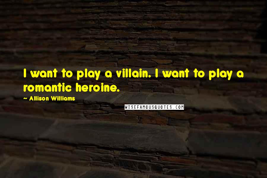 Allison Williams quotes: I want to play a villain. I want to play a romantic heroine.