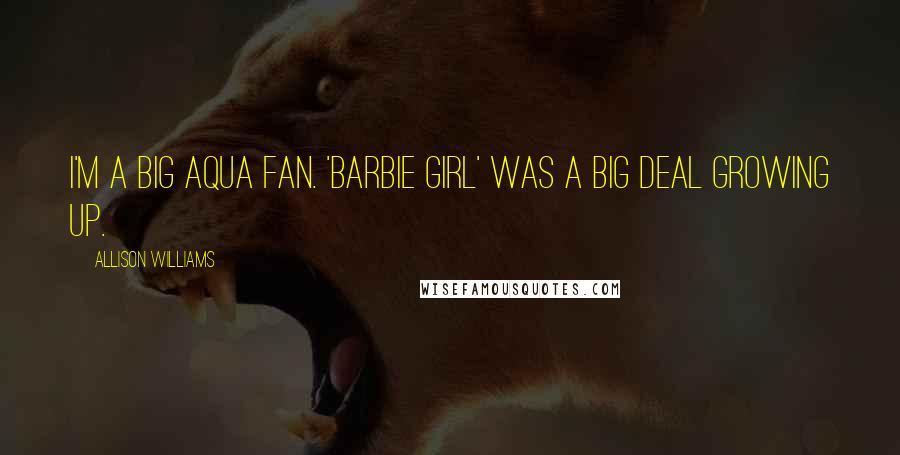 Allison Williams quotes: I'm a big Aqua fan. 'Barbie Girl' was a big deal growing up.